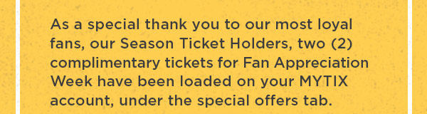 As a special thank you to our most loyal fans, our Season Ticket Holders, two (2) complimentary tickets for Fan Appreciation Week have been loaded on you MYTIX account, under the Special Offers tab.