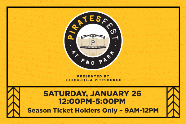 PiratesFest presented by Chick-fil-A Pittsburgh - Saturday, January 26 from 12 noon to 5 p.m. at PNC Park - Season Ticket Holders only from 9 a.m. to 12 noon.