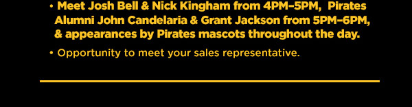 Meet Josh Bell & Nick Kingham from 4pm-5pm, Pirates Alumni John Candelaria & Grant Jackson from 5pm-6pm & appearances by Pirates mascots throughout the day. Opportunity to meet your sales representative.