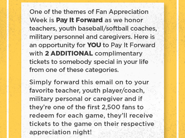 One of the themes of Fan Appreciation Week is Pay It Forward as we honor teachers, youth/baseball softball coaches, military personnel and caregivers. Here is an opportunity for YOU to Pay It Forward with 2 ADDITIONAL complimentary tickets to someone special in your life from one of these categories. Simply forward this email and if they're one of the first 2,500 fans to redeem for each game, they'll receive tickets to the game on their respective appreciation night!