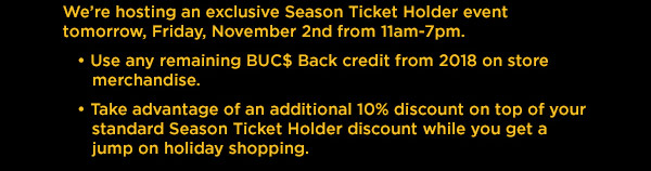 We're hosting an exclusive Season Ticket Holder event tomorrow, Friday, November 2nd from 11am-7pm. Use any remaining BUC$ Back credit from 2018 on store merchandise. Take advantage of an additional 10% discount on top of your standard Season Ticket Holder discount while you get a jump on holiday shopping.