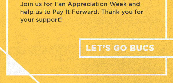 Join us for Fan Appreciation Week and help us to Pay It Forward. Thank you for your support. Let's Go Bucs!